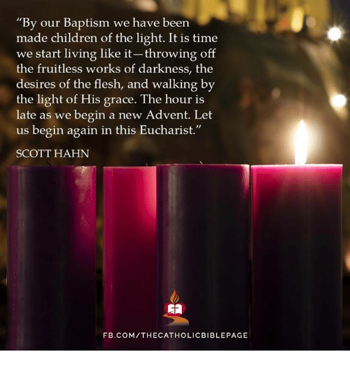 "Memes, 🤖, and Dark: ""By our Baptism we have been  made children of the light. It is time  we start living like it-throwing off  the fruitless works of darkness, the  desires of the flesh, and walking by  the light of His grace. The hour is  late as we begin a new Advent. Let  us begin again in this Eucharist.""  SCOTT HAHN  FB.COM/THECATHOLICBIBLEPAGE"