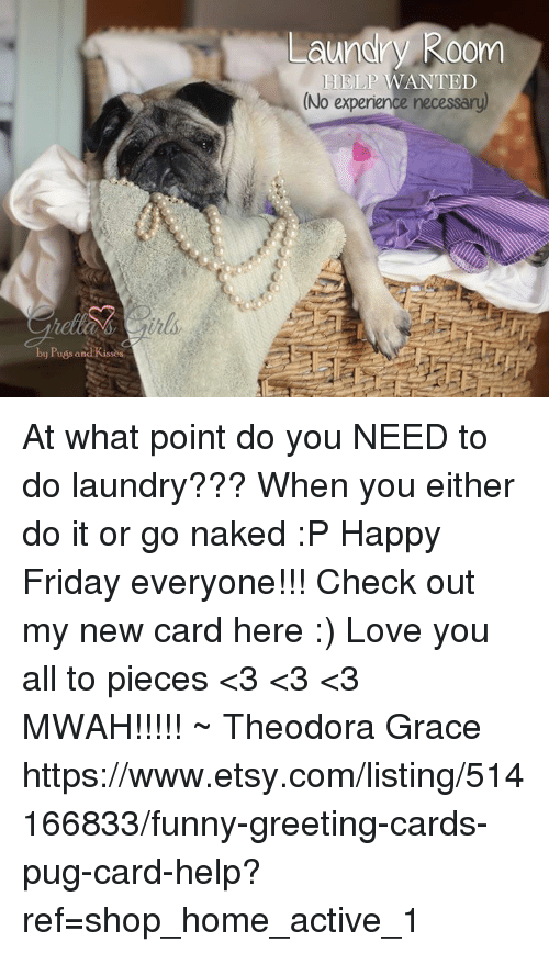 Doing Laundry: by Puss and Kissos  Laundry Room  HELP WANTED  (No experience necessary) At what point do you NEED to do laundry??? When you either do it or go naked :P Happy Friday everyone!!!  Check out my new card here :) Love you all to pieces <3 <3 <3 MWAH!!!!! ~ Theodora Grace  https://www.etsy.com/listing/514166833/funny-greeting-cards-pug-card-help?ref=shop_home_active_1
