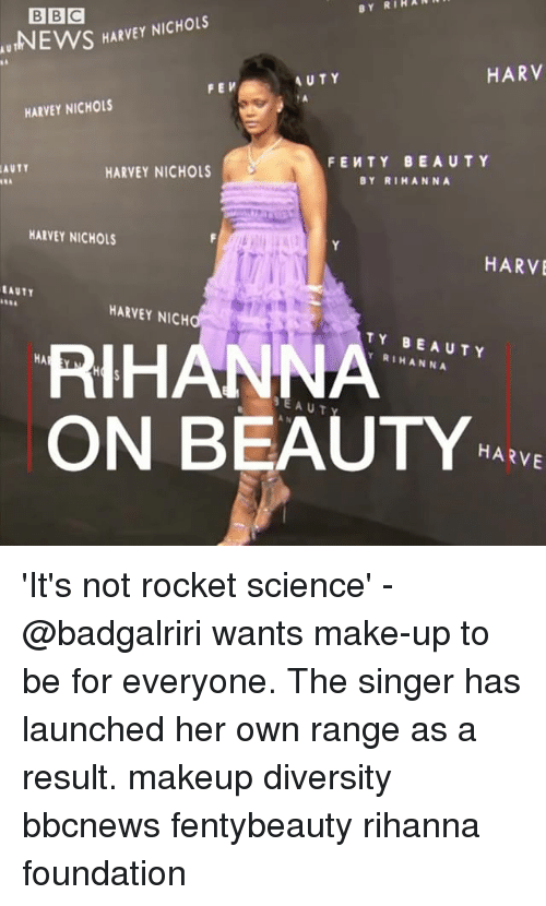 Makeup, Memes, and News: BY RIHAR  BBC  NEWS HARVEY NICHOLS  AU  T  AUTY  HARV  FEV  HARVEY NICHOLS  FEWTY BEAUTY  BY RIMANNA  AUTY  HARVEY NICHOLS  HARVEY NICHOLS  HARVE  EAUTY  HARVEY NICH  RIHANN  ON BEAUTYE  TY BEAUTY  Y RIHANNA  HA  HARVE 'It's not rocket science' - @badgalriri wants make-up to be for everyone. The singer has launched her own range as a result. makeup diversity bbcnews fentybeauty rihanna foundation