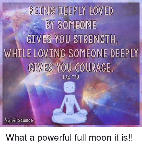 Mooned: BY SOMEONE  GIVES YOU STRENGTH,  WHILE LOVING SOMEONE DEEPLY  GIVES YOU COURAGE  LAO TZU  Spirit Science What a powerful full moon it is!!
