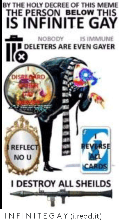 Deleters: BY THE HOLY DECREE OF THIS MEME  THE PERSON BELOW THIS  IS INFINITE GAY  NOBODY  IS IMMUNE  DELETERS ARE EVEN GAYER  RD  REFLEC  NO U  CARDS  IDESTROY ALL SHEILDS I N F I N I T E G A Y (i.redd.it)