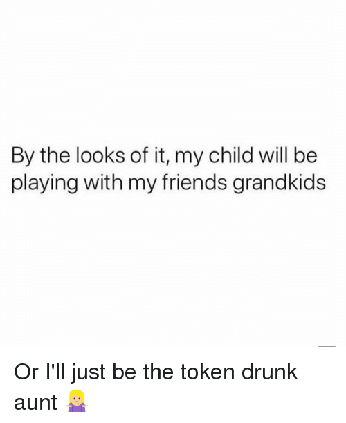 Drunk, Friends, and Girl Memes: By the looks of it, my child will be  playing with my friends grandkids Or I'll just be the token drunk aunt 🤷🏼‍♀️