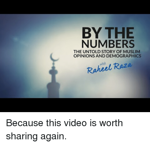 Muslim, Video, and Story: BY THE  NUMBERS  THE UNTOLD STORY OF MUSLIM  OPINIONS AND DEMOGRAPHICS  weh  Raheel Raza <p>Because this video is worth sharing again.</p>