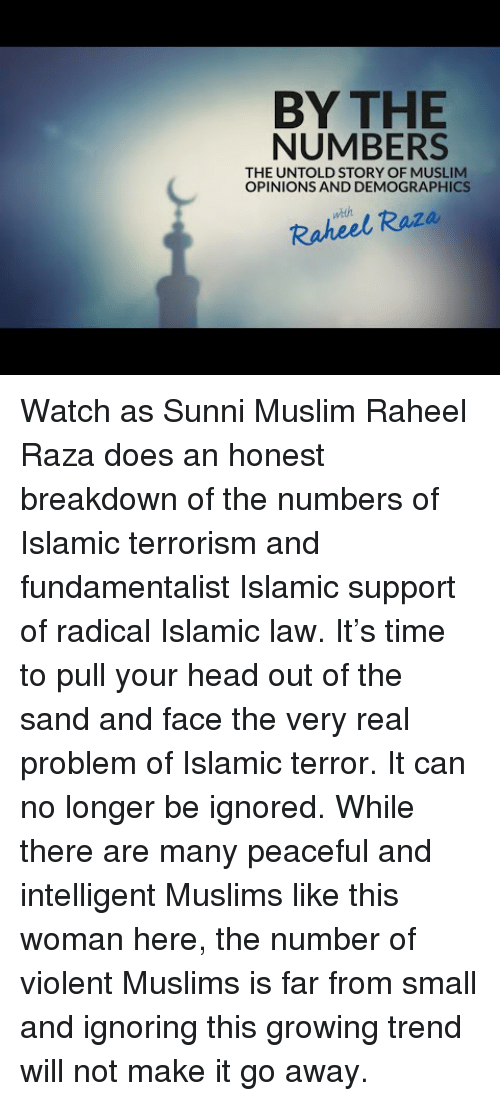 Head, Muslim, and Time: BY THE  NUMBERS  THE UNTOLD STORY OF MUSLIM  OPINIONS AND DEMOGRAPHICS  weh  Raheel Raza <p>Watch as Sunni Muslim Raheel Raza does an honest breakdown of the numbers of Islamic terrorism and fundamentalist Islamic support of radical Islamic law. It&rsquo;s time to pull your head out of the sand and face the very real problem of Islamic terror. It can no longer be ignored. While there are many peaceful and intelligent Muslims like this woman here, the number of violent Muslims is far from small and ignoring this growing trend will not make it go away.</p>