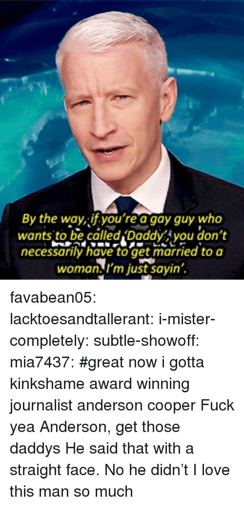 love-this-man: By the wayf.you re a gay guy who  wants to be called 'Daddy you don't  necessanily have to get married to a  woman,I'm just sayin favabean05:  lacktoesandtallerant: i-mister-completely:  subtle-showoff:  mia7437:    #great now i gotta kinkshame award winning journalist anderson cooper    Fuck yea Anderson, get those daddys  He said that with a straight face.   No he didn't    I love this man so much