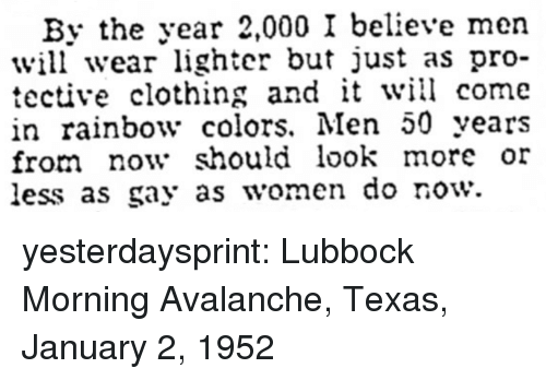 avalanche: By the year 2,000 I believe men  will wear lighter but just as pro-  tective clothing and it will come  in rainbow colors. Men 50 years  from now should look more or  less as gay as women do row. yesterdaysprint: Lubbock Morning Avalanche, Texas, January 2, 1952