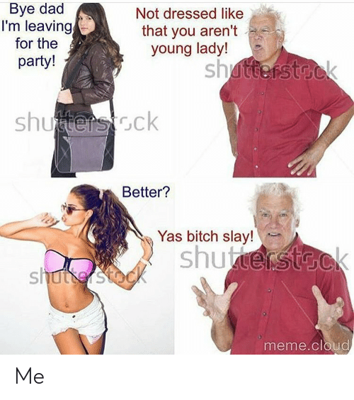 Bitch, Dad, and Meme: Bye dad  I'm leaving  for the  party!  Not dressed like  that you aren't  young lady!  sh  shutenstcck  Better?  Yas bitch slay  sh  meme.cloud Me