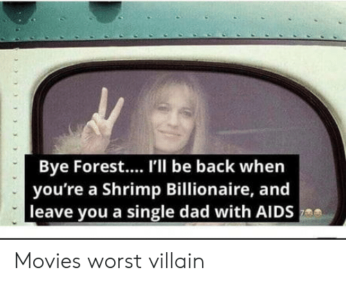 billionaire: Bye Forest.... I'l be back when  you're a Shrimp Billionaire, and  leave you a single dad with AIDS Movies worst villain