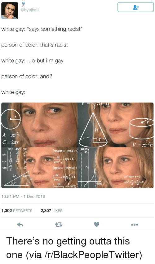 thats racist: @byejhali  white gay: *says something racist*  person of color: that's racist  white gay: ...b-but i'm gay  person of color: and?  white gay:  30° 45 60°  sin xdx--COSx +C  10  sin  ах  2  2  tan  3  dx  sin x  30°  arctg  10:51 PM 1 Dec 2016  1,302 RETWEETS2,307 LIKES <p>There&rsquo;s no getting outta this one (via /r/BlackPeopleTwitter)</p>