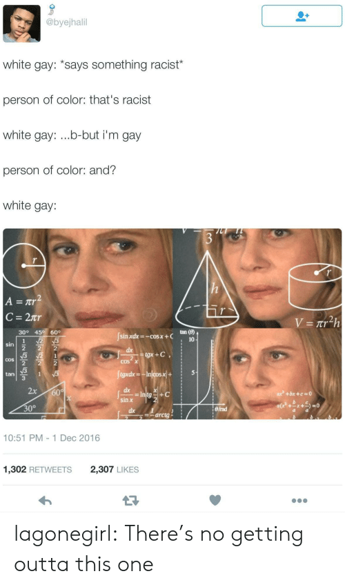 thats racist: @byejhalil  white gay: *says something racist*  person of color: that's racist  white gay: ...b-but i'm gay  person of color: and?  white gay:  h  A =Tr2  C = 27r  V = Ttr h  30° 45° 60°  tan (8)  sin xdx-cos x + C  2 3  10  sin  2  2  3 2  2  2  dx  tgx+C  1  2  COS X  COS  2  JigxdxIncosx+  5  1  v3  tan  3  2x  dx  = Intg  sin x  600  ax +bx +a=0  +C  30°  eFrad  dx  Iarcta  10:51 PM - 1 Dec 2016  2,307 LIKES  1,302 RETWEETS lagonegirl:   There's no getting outta this one