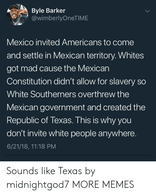 Dank, Memes, and Target: Byle Barker  @wimberlyOneTIME  Mexico invited Americans to come  and settle in Mexican territory. Whites  got mad cause the Mexican  Constitution didn't allow for slavery so  White Southerners overthrew the  Mexican government and created the  Republic of Texas. This is why you  don't invite white people anywhere.  6/21/18, 11:18 PM Sounds like Texas by midnightgod7 MORE MEMES