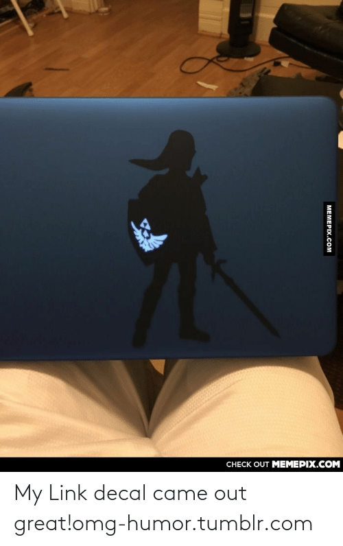 Decal: CНECK OUT MЕМЕРIХ.COM  MEMEPIX.COM My Link decal came out great!omg-humor.tumblr.com