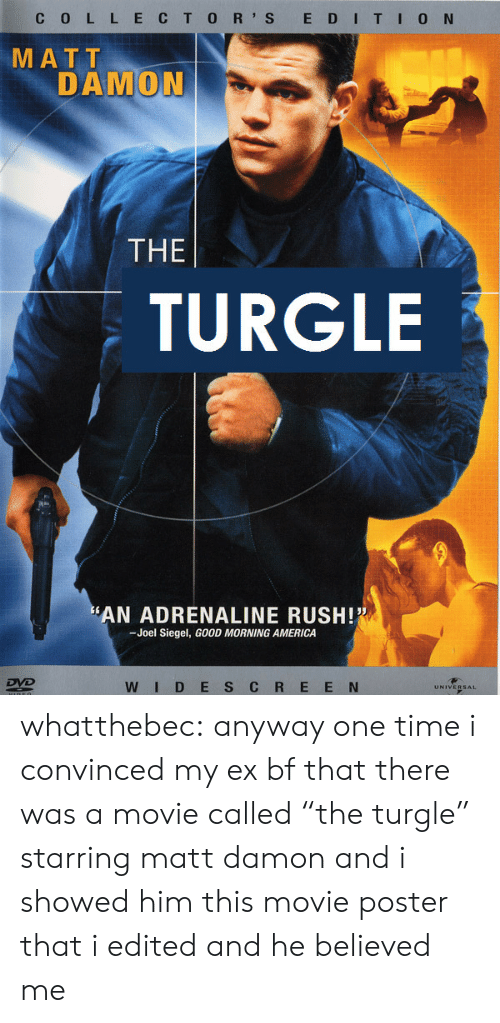 """adrenaline: C 0 L L ECTO R' S E DITI0 N  MATT  DAMON  THE  TURGLE  AN ADRENALINE RUSH!  -Joel Siegel, GOOD MORNING AMERICA  WID E S C R E E N whatthebec: anyway one time i convinced my ex bf that there was a movie called""""the turgle"""" starring matt damon and i showed him this movie poster that i edited and he believed me"""