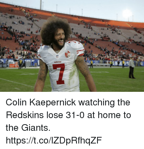 kaepernick: C.  49ER Colin Kaepernick watching the Redskins lose 31-0 at home to the Giants. https://t.co/lZDpRfhqZF