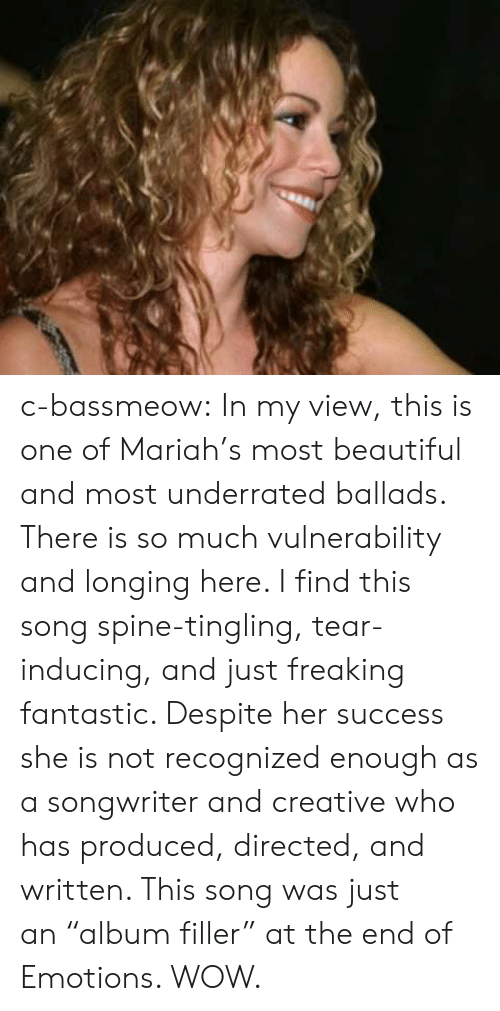 "longing: c-bassmeow: In my view, this is one of Mariah's most beautiful and most underrated ballads. There is so much vulnerability and longing here. I find this song spine-tingling, tear-inducing, and just freaking fantastic. Despite her success she is not recognized enough as a songwriter and creative who has produced, directed, and written. This song was just an ""album filler"" at the end of Emotions. WOW."