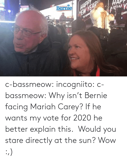 stare: c-bassmeow: incogniito:   c-bassmeow: Why isn't Bernie facing Mariah Carey? If he wants my vote for 2020 he better explain this.    Would you stare directly at the sun?     Wow :,)