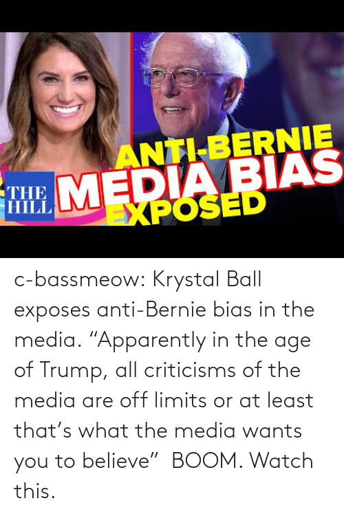 "Trump: c-bassmeow:  Krystal Ball  exposes anti-Bernie bias in the media. ""Apparently in the age of Trump, all criticisms of the media are off limits or at least that's what the media wants you to believe""  BOOM. Watch this."