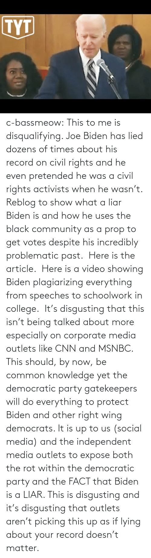 Lying: c-bassmeow: This to me is disqualifying. Joe Biden has lied dozens of times about his record on civil rights and he even pretended he was a civil rights activists when he wasn't. Reblog to show what a liar Biden is and how he uses the black community as a prop to get votes despite his incredibly problematic past.   Here is the article.   Here is a video showing Biden plagiarizing everything from speeches to schoolwork in college.   It's disgusting that this isn't being talked about more especially on corporate media outlets like CNN and MSNBC. This should, by now, be common knowledge yet the democratic party gatekeepers will do everything to protect Biden and other right wing democrats. It is up to us (social media) and the independent media outlets to expose both the rot within the democratic party and the FACT that Biden is a LIAR. This is disgusting and it's disgusting that outlets aren't picking this up as if lying about your record doesn't matter.