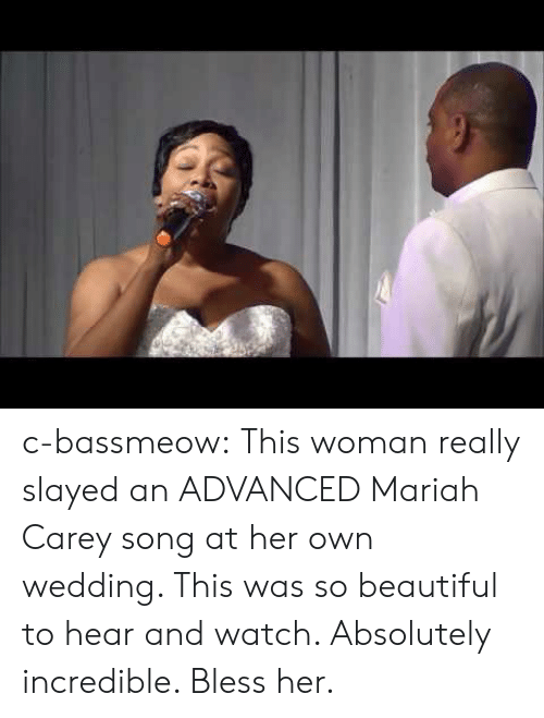 Mariah: c-bassmeow:  This woman really slayed an ADVANCED Mariah Carey song at her own wedding. This was so beautiful to hear and watch. Absolutely incredible. Bless her.