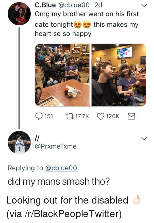 Blackpeopletwitter, Omg, and Smashing: C.Blue @cblue00 2d  Omg my brother went on his first  date tonight幽幽this makes my  heart so so happy  151 017.7K 120K  @PrxmeTxme_  Replying to @cblue00  did my mans smash tho? <p>Looking out for the disabled 👌🏻 (via /r/BlackPeopleTwitter)</p>