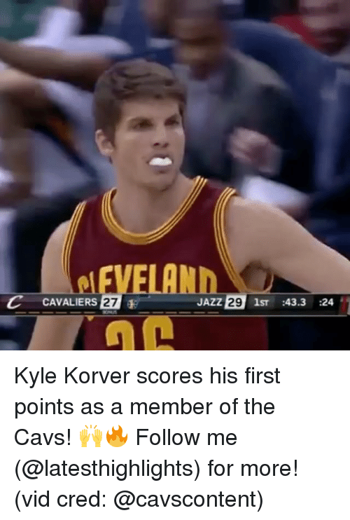 Cavs, Memes, and Kyle Korver: C CAVALIERS 27  E JAZZ  29  1ST  43.3  24 Kyle Korver scores his first points as a member of the Cavs! 🙌🔥 Follow me (@latesthighlights) for more! (vid cred: @cavscontent)