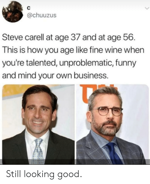 looking good: C  @chuuzus  Steve carell at age 37 and at age 56  This is how you age like fine wine when  you're talented, unproblematic, funny  and mind your own business. Still looking good.