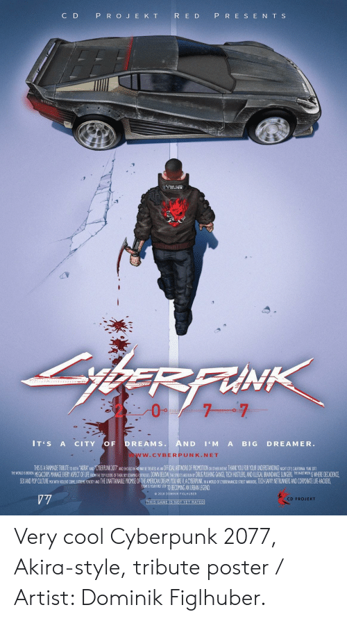 Crime, Life, and Pop: C D  P R O J E K T  R E D P R E S E N T S  CH  IT'S A CITY OF DREAMS. AND 'M A BIG DREAMER.  W.CYBERPUNK.NET  THSIS A FANMADE TRIBUTE TO BOTH AKIRA' AND 'CYBERPUNK 207T AND SHOUID IN NO WAY SE REEANOFFCL ARTWORK OF PROMOTION OR OTHE INTEN, THANK YOU FOR YOUR UNDERSTANDING! NGHT CTY CAUHORNA YEAR DOTI  THE WOREGACORPS MANAGE EVERY ASPECT OFLIFEFHON H TRSRING ORTRESES DOWN BELOW,THESTRETS E UNBY DRUG PUSHING GANGS, TECH HUSTLERS,AND ILLEGAL BRAINDANCE SLE WHERE DECADENCE,  SEX AND POP CUITURE MIX WITH WOLENT CRIME EXTREME POVERTY AND THE UNATTAINABLE PROMISE OF THE AMERICAN DREAM YOU ARE V.A CYBERPUNK NA WORLD OF CYBENHANCED STREET WARIORS, ECH-SAVY NETRUNNERS AND CORPORATE LIFE HACKERS  TOORT S YOURFIRT STE TO BECOMING AN URBAN LEGEND  e 2018 DOMINIK FIGLHUBER  CD PROJEKT Very cool Cyberpunk 2077, Akira-style, tribute poster / Artist: Dominik Figlhuber.