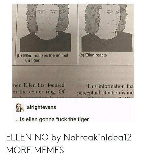 Information: (c) Ellen reacts  (b) Ellen realizes the animal  is a tiger  hen Ellen first focused  This information tha  in the center ring. Of  perceptual situation is ind  alrightevans  . is ellen gonna fuck the tiger ELLEN NO by NoFreakinIdea12 MORE MEMES