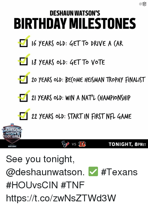 see you tonight: C@  NFL  DESHAUN WATSON'S  BIRTHDAY MILESTONES  16 YEARS oLD: 4ETTO DRIVE A CAR  ロ13 YEARS OLD : 4ETTO VOTE  □ 20 YEARS OLD: BE(OME HEISMAN TROPHY FiNALIST  □ 21 YEARS OLD: WIN A NATL CHAMPIONSHIP  22 YEARS OLD START IN FIRST NRGAME  HURSDA  NIGHT  OOTBAL  TONIGHT, 8PMET  BUD LIGHT See you tonight, @deshaunwatson. ✅ #Texans #HOUvsCIN #TNF https://t.co/zwNsZTWd3W