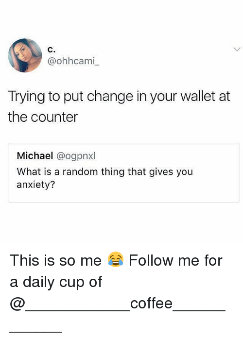 randomizer: C.  @ohhcami  Trying to put change in your wallet at  the counter  Michael @ogpnxl  What is a random thing that gives you  anxiety? This is so me 😂 Follow me for a daily cup of @____________coffee____________