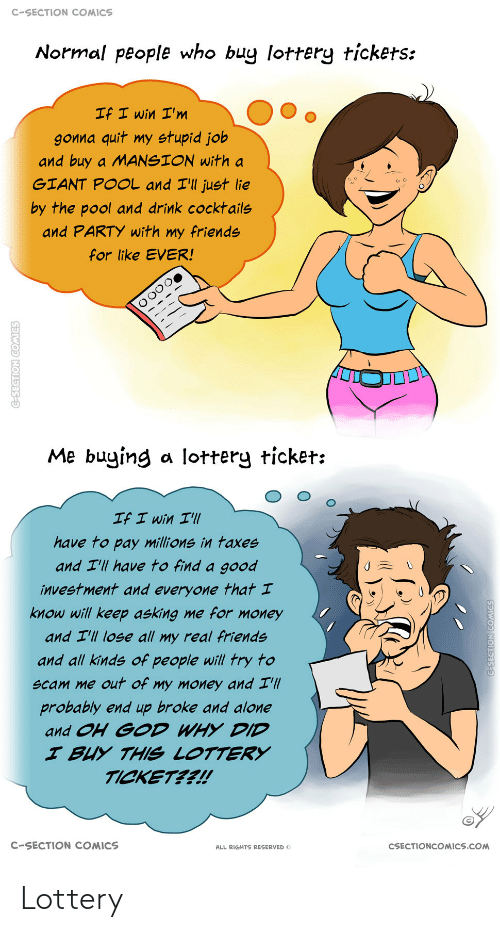 quit: C-SECTION COMICS  Normal people who buy lottery tickets:  If I win I'm  gonna quit my stupid job  and buy a MANSION with a  GIANT POOL and I'll just lie  by the pool and drink cocktails  and PARTY with my friends  for like EVER!  Me buying a lottery ticket:  If I win I'll  have to pay millions in taxes  and I'll have to find a good  investment and everyone that I  know will keep asking me for money  and I'll lose all my real friends  and all kinds of people will try to  scam me out of my money and I'll  probably end up broke and alone  and OH GOD WHY DID  I BUY THIS LOTTERY  TICKET??!  C-SECTION COMICS  CSECTIONCOMICS.COM  ALL RIGHTS RESERVED O  C-SECTION COMICS  G-SEGTION COMICS Lottery