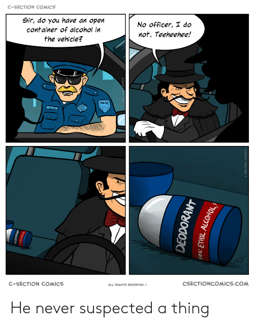 Deodorant: C-SECTION COMICS  Sir, do you have an open  No officer, I do  container of alcohol in  not. Teeheehee!  the vehicle?  POLIKE  CSECTIONCOMICS.COM  C-SECTION COMICS  ALL RIGHTS RESERVED O  EODOKANT  DEODORANT He never suspected a thing