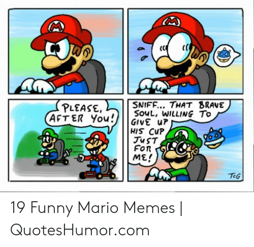 Funny Mario Memes: (C  SNIFF... THAT BRAVE  PLEASE  AFTER YoGIVE uP  SouL, WILLING To  HIS CuP  Fon  ME/  TEG 19 Funny Mario Memes   QuotesHumor.com
