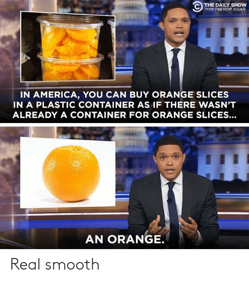 America, Smooth, and Noah: C) THE DAILY SHOW  WITH TREVOR NOAH  IN AMERICA, YOU CAN BUY ORANGE SLICES  IN A PLASTIC CONTAINER AS IF THERE WASN'T  ALREADY A CONTAINER FOR ORANGE SLICES...  AN ORANGE Real smooth