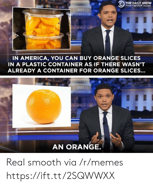 America, Memes, and Smooth: C) THE DAILY SHOW  WITH TREVOR NOAH  IN AMERICA, YOU CAN BUY ORANGE SLICES  IN A PLASTIC CONTAINER AS IF THERE WASN'T  ALREADY A CONTAINER FOR ORANGE SLICES...  AN ORANGE Real smooth via /r/memes https://ift.tt/2SQWWXX