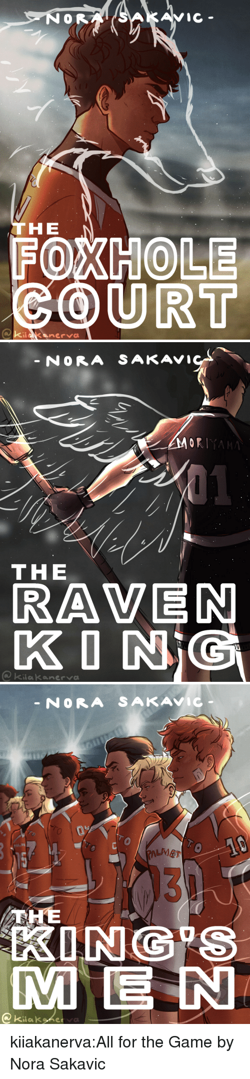 nora: C-  THE  FOXHOLE  COURT   NORA SAKAVI  ORIYA  THE  RAVEN  KONİC  kiakanerva   NORA SAKAVIC  0  LMET  131  KING S  ME N  @ Kiiakyketa kiiakanerva:All for the Game by Nora Sakavic
