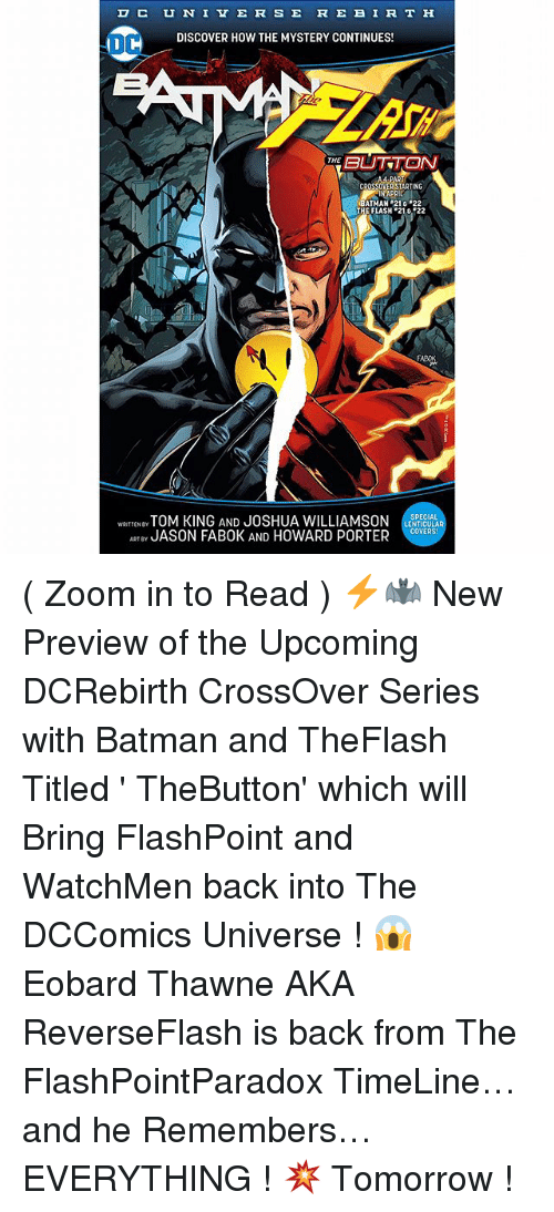 zoom ins: C u N I v E R is E RE BIRTH  DISCOVER HOW THE MYSTERY CONTINUES!  DC  BUTTON  THE  ER STARTING  APRIL  ATMAN 210 22  THE FLASH 21% 22  SPECIAL  TOM KING AND JOSHUA WILLIAMSON  ENTICULA  WRITTEN BY  JASON FAB0K AND HOWARD PORTER  COVERS!  ART BY ( Zoom in to Read ) ⚡️🦇 New Preview of the Upcoming DCRebirth CrossOver Series with Batman and TheFlash Titled ' TheButton' which will Bring FlashPoint and WatchMen back into The DCComics Universe ! 😱 Eobard Thawne AKA ReverseFlash is back from The FlashPointParadox TimeLine…and he Remembers…EVERYTHING ! 💥 Tomorrow !