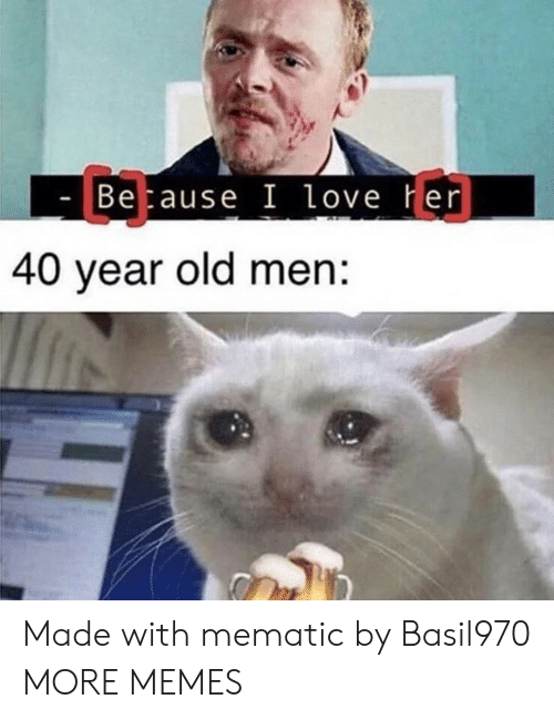 40 year: C3  Betause I love Her  40 year old men: Made with mematic by Basil970 MORE MEMES