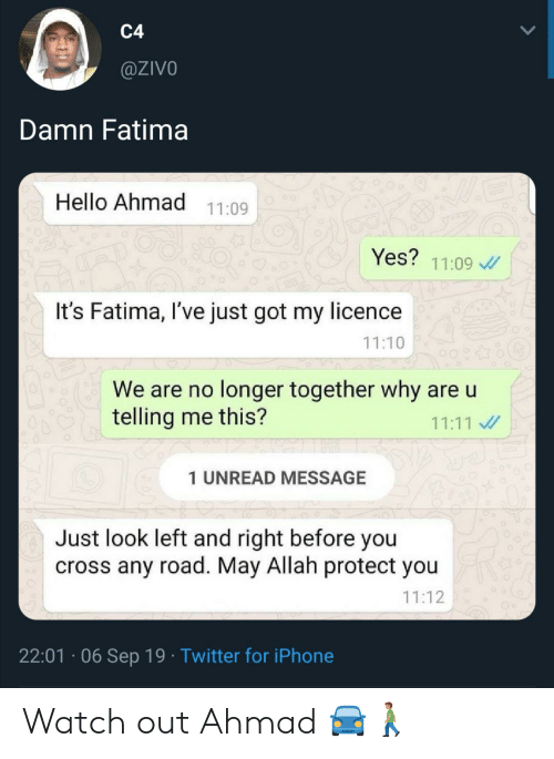 Hello, Iphone, and Twitter: C4  @ZIVO  Damn Fatima  Hello Ahmad 11:09  Yes? 11:09  It's Fatima, I've just got my licence  11:10  We are no longer together why are u  telling me this?  11:11  1 UNREAD MESSAGE  Just look left and right before you  cross any road. May Allah protect you  11:12  22:01 06 Sep 19 Twitter for iPhone Watch out Ahmad 🚘🚶🏽♂️