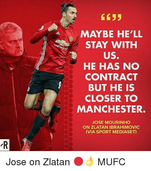 Memes, Zlatan Ibrahimovic, and Manchester: C635  MAYBE HE'LL  STAY WITH  US.  HE HAS NO  CONTRACT  BUT HE IS  CLOSER TO  MANCHESTER  JOSE MOURINHO  ON ZLATAN IBRAHIMOVIC  (VIA SPORT MEDIASET) Jose on Zlatan 🔴👌 MUFC