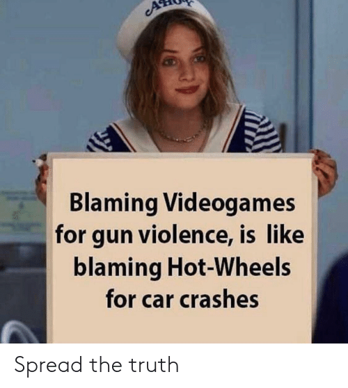 Crashes: cA  Blaming Videogames  for gun violence, is like  blaming Hot-Wheels  for car crashes Spread the truth