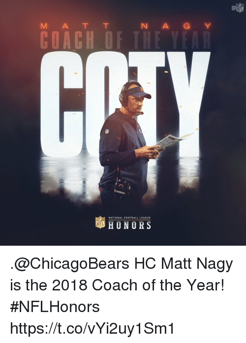 Football, Memes, and 🤖: Ca  M A T T  N A GY  NATIONAL FOOTBALL LEAGUE  HONORS .@ChicagoBears HC Matt Nagy is the 2018 Coach of the Year! #NFLHonors https://t.co/vYi2uy1Sm1