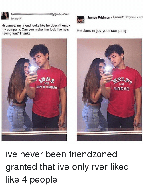 Friendzoning: Ca mail.com>  James Fridman Kfjamie013@gmail.com  to me  Hi James, my friend looks like he doesn't enjoy  my company. Can you make him look like he's  He does enjoy your company.  having fun? Thanks  9015  I GOT  FRIENDZONED ive never been friendzoned granted that ive only rver liked like 4 people