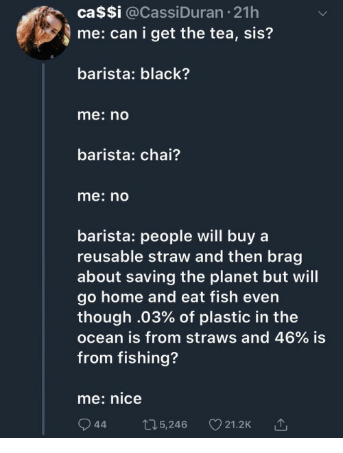 Barista: ca$Si @CassiDuran 21h  me: can i get the tea, sis?  barista: black?  me: no  barista: chai?  me: nO  barista: people will buy a  reusable straw and then brag  about saving the planet but will  go home and eat fish even  though .03% of plastic in the  ocean is from straws and 46% is  from fishing?  me: nice  944t05,246 21.2K