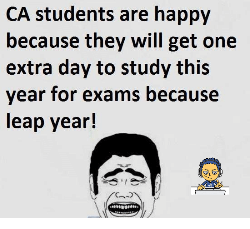 leap year: CA students are happy  because they will get one  extra day to study this  year for exams because  leap year!