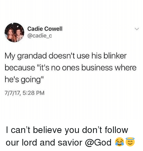 """God, Memes, and Business: Cadie Cowell  @cadie_c  My grandad doesn't use his blinker  because """"it's no ones business where  he's going""""  7/7/17, 5:28 PM I can't believe you don't follow our lord and savior @God 😂😇"""