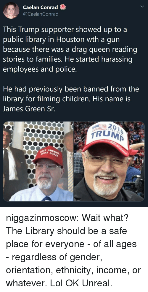 Children, Lol, and Police: Caelan Conrad S  @CaelanConrad  This Trump supporter showed up to a  public library in Houston wth a gun  because there was a drag queen reading  stories to families. He started harassing  employees and police  He had previously been banned from the  library for filming children, His name is  James Green Sr  0  RUM  AM  Ag niggazinmoscow: Wait what? The Library should be a safe place for everyone - of all ages - regardless of gender, orientation, ethnicity, income, or whatever. Lol OK  Unreal.