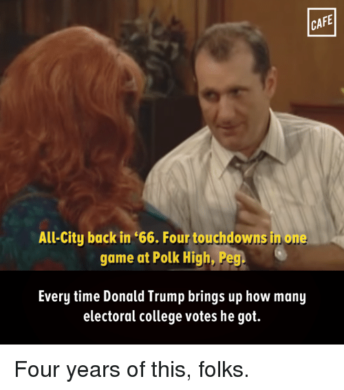 electoral-college-votes: CAFE  All-City back in '66. Four touchdowns in one  game at Polk High, Peg  Every time Donald Trump brings up how many  electoral college votes he got. Four years of this, folks.
