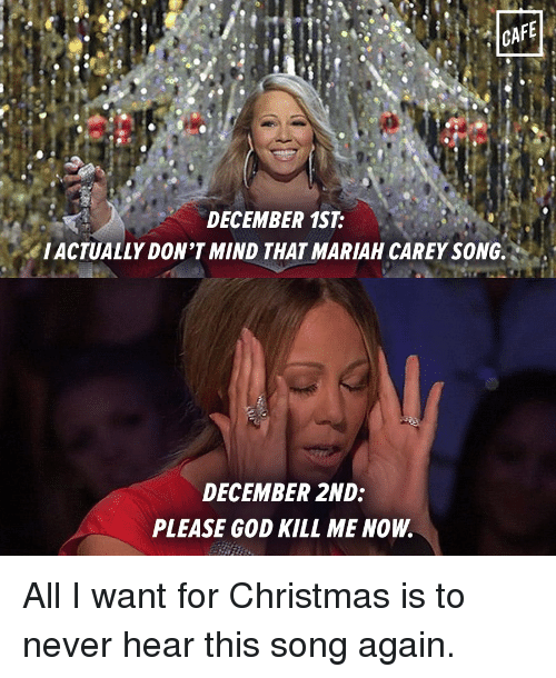 God Kill Me Now: CAFE  DECEMBER 1ST  IACTUALLY DON'T MIND THAT MARIAH CAREY SONG.  DECEMBER 2ND:  PLEASE GOD KILL ME NOW. All I want for Christmas is to never hear this song again.