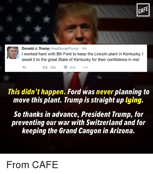 Confidence, Memes, and Arizona: CAFE  Donald J. Trump  @realDonald Trump 14h  I worked hard with Bill Ford to keep the Lincoln plant in Kentucky.  owed it to the great State of Kentucky for their confidence in me!  V 81K  22K  This didn't happen. Ford was never planning to  move this plant. Trump is straight up lying.  So thanks in advance, President Trump, for  preventing our war with Switzerland and for  keeping the Grand Canyon in Arizona. From CAFE